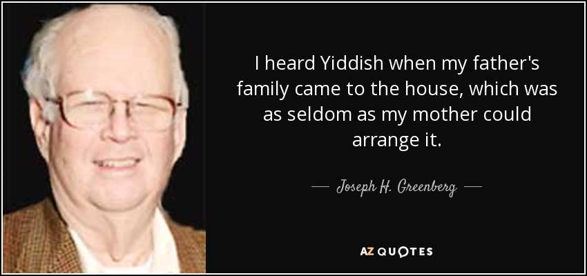 I heard Yiddish when my father's family came to the house, which was as seldom as my mother could arrange it. - Joseph H. Greenberg