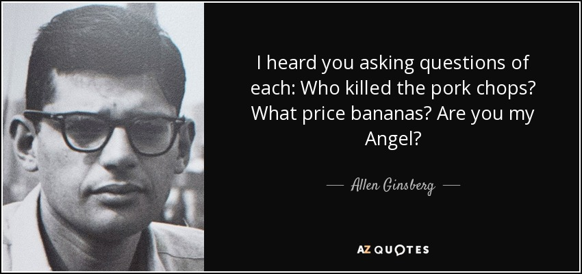I heard you asking questions of each: Who killed the pork chops? What price bananas? Are you my Angel? - Allen Ginsberg