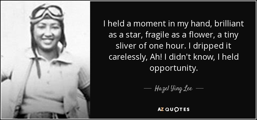 I held a moment in my hand, brilliant as a star, fragile as a flower, a tiny sliver of one hour. I dripped it carelessly, Ah! I didn't know, I held opportunity. - Hazel Ying Lee