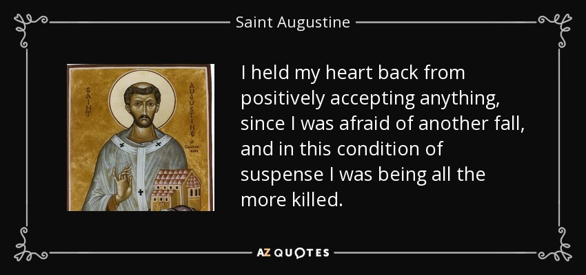 I held my heart back from positively accepting anything, since I was afraid of another fall, and in this condition of suspense I was being all the more killed. - Saint Augustine