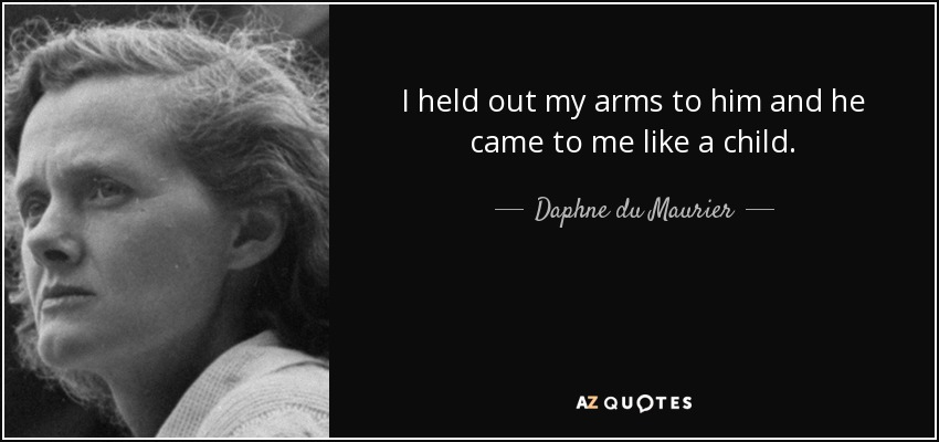 I held out my arms to him and he came to me like a child. - Daphne du Maurier