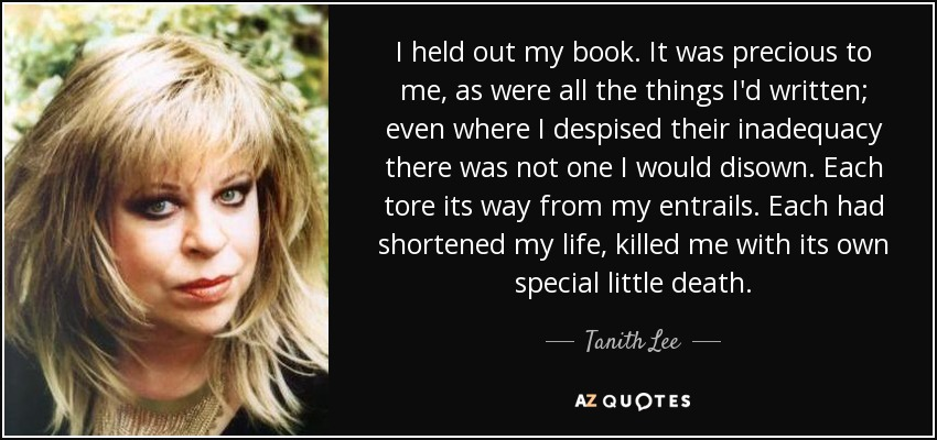 I held out my book. It was precious to me, as were all the things I'd written; even where I despised their inadequacy there was not one I would disown. Each tore its way from my entrails. Each had shortened my life, killed me with its own special little death. - Tanith Lee