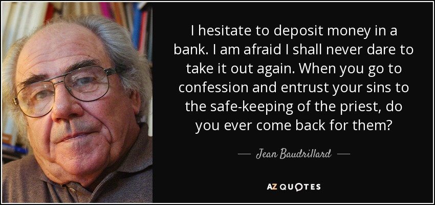 I hesitate to deposit money in a bank. I am afraid I shall never dare to take it out again. When you go to confession and entrust your sins to the safe-keeping of the priest, do you ever come back for them? - Jean Baudrillard
