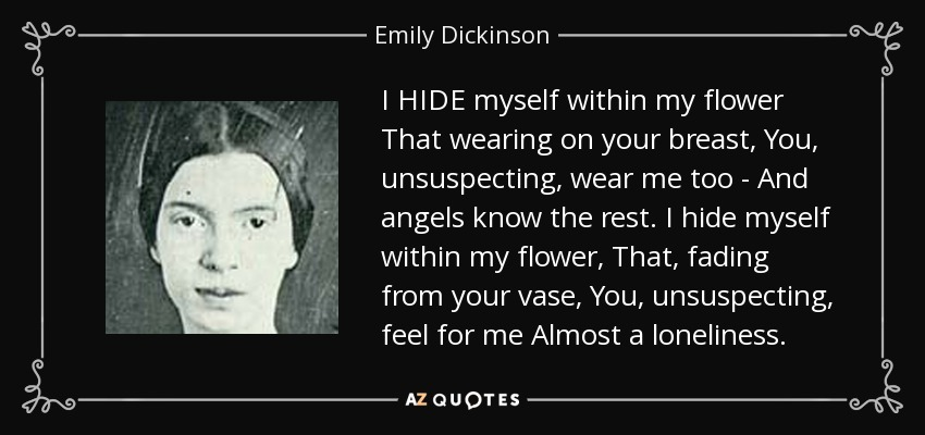 I HIDE myself within my flower That wearing on your breast, You, unsuspecting, wear me too - And angels know the rest. I hide myself within my flower, That, fading from your vase, You, unsuspecting, feel for me Almost a loneliness. - Emily Dickinson