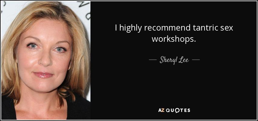 I highly recommend tantric sex workshops. - Sheryl Lee