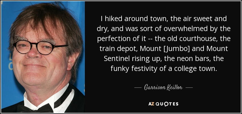 I hiked around town, the air sweet and dry, and was sort of overwhelmed by the perfection of it -- the old courthouse, the train depot, Mount [Jumbo] and Mount Sentinel rising up, the neon bars, the funky festivity of a college town . - Garrison Keillor