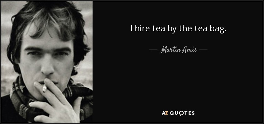 I hire tea by the tea bag. - Martin Amis