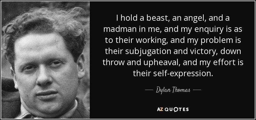 I hold a beast, an angel, and a madman in me, and my enquiry is as to their working, and my problem is their subjugation and victory, down throw and upheaval, and my effort is their self-expression. - Dylan Thomas