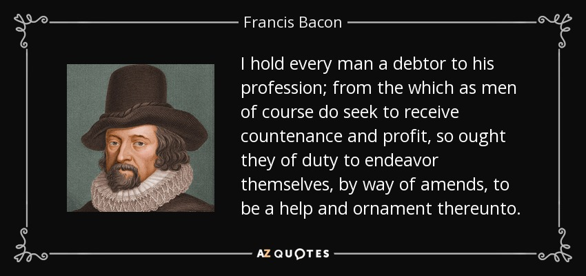 I hold every man a debtor to his profession; from the which as men of course do seek to receive countenance and profit, so ought they of duty to endeavor themselves, by way of amends, to be a help and ornament thereunto. - Francis Bacon
