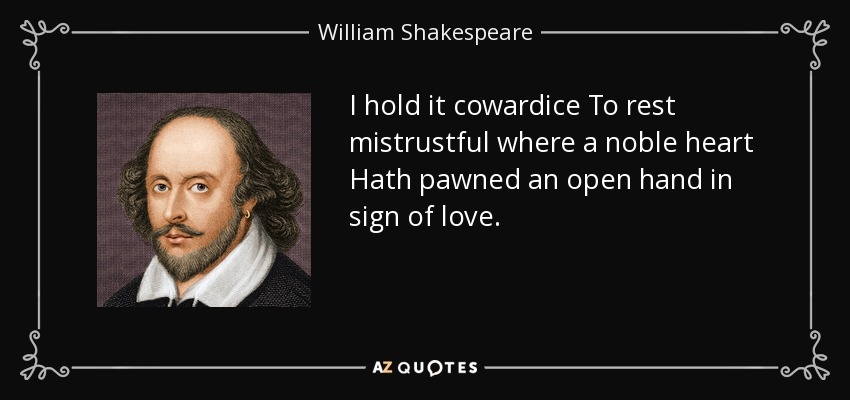 I hold it cowardice To rest mistrustful where a noble heart Hath pawned an open hand in sign of love. - William Shakespeare