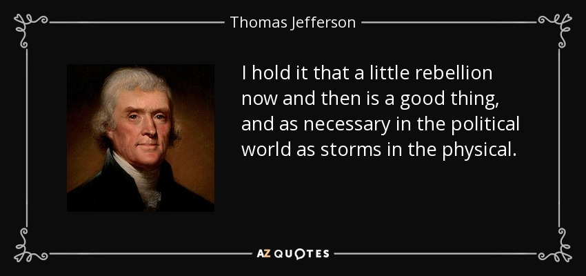 I hold it that a little rebellion now and then is a good thing, and as necessary in the political world as storms in the physical. - Thomas Jefferson