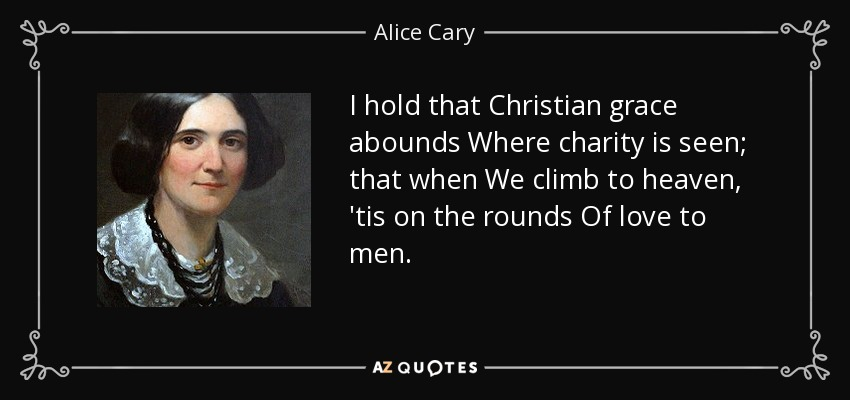 I hold that Christian grace abounds Where charity is seen; that when We climb to heaven, 'tis on the rounds Of love to men. - Alice Cary