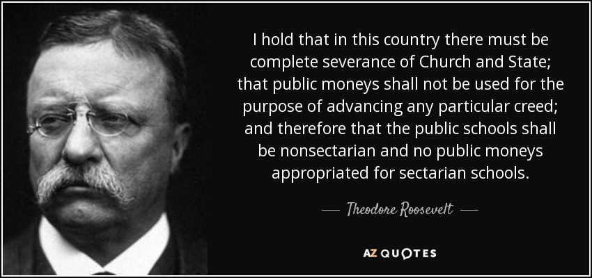 I hold that in this country there must be complete severance of Church and State; that public moneys shall not be used for the purpose of advancing any particular creed; and therefore that the public schools shall be nonsectarian and no public moneys appropriated for sectarian schools. - Theodore Roosevelt