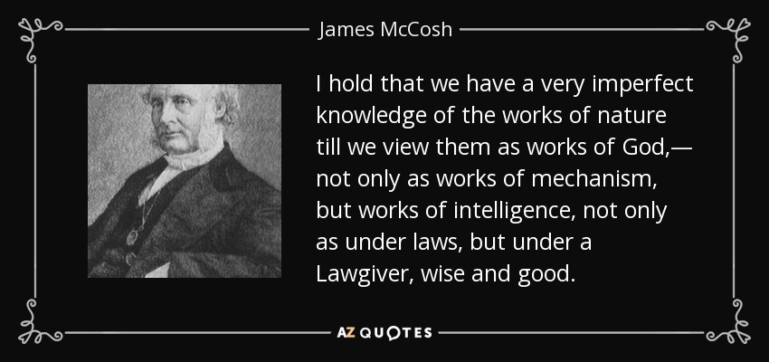 I hold that we have a very imperfect knowledge of the works of nature till we view them as works of God,— not only as works of mechanism, but works of intelligence, not only as under laws, but under a Lawgiver, wise and good. - James McCosh
