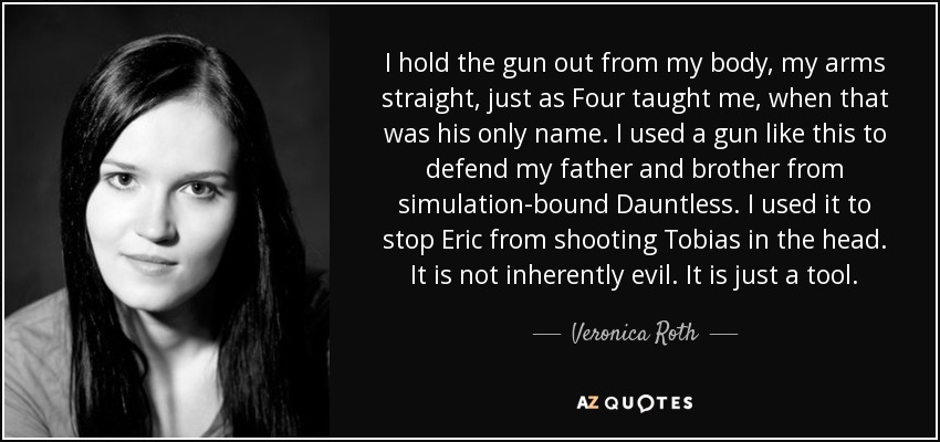 I hold the gun out from my body, my arms straight, just as Four taught me, when that was his only name. I used a gun like this to defend my father and brother from simulation-bound Dauntless. I used it to stop Eric from shooting Tobias in the head. It is not inherently evil. It is just a tool. - Veronica Roth