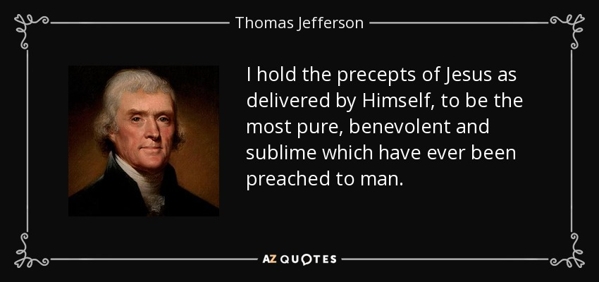 I hold the precepts of Jesus as delivered by Himself, to be the most pure, benevolent and sublime which have ever been preached to man. - Thomas Jefferson
