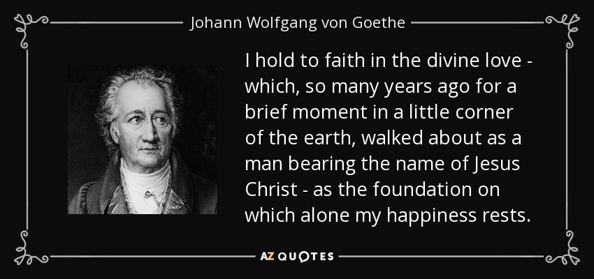 I hold to faith in the divine love - which, so many years ago for a brief moment in a little corner of the earth, walked about as a man bearing the name of Jesus Christ - as the foundation on which alone my happiness rests. - Johann Wolfgang von Goethe