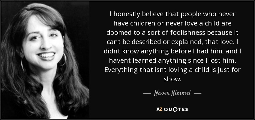 I honestly believe that people who never have children or never love a child are doomed to a sort of foolishness because it cant be described or explained, that love. I didnt know anything before I had him, and I havent learned anything since I lost him. Everything that isnt loving a child is just for show. - Haven Kimmel