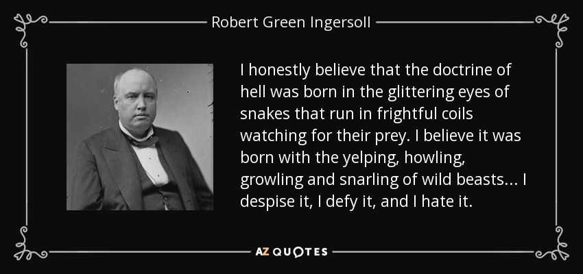 I honestly believe that the doctrine of hell was born in the glittering eyes of snakes that run in frightful coils watching for their prey. I believe it was born with the yelping, howling, growling and snarling of wild beasts... I despise it, I defy it, and I hate it. - Robert Green Ingersoll