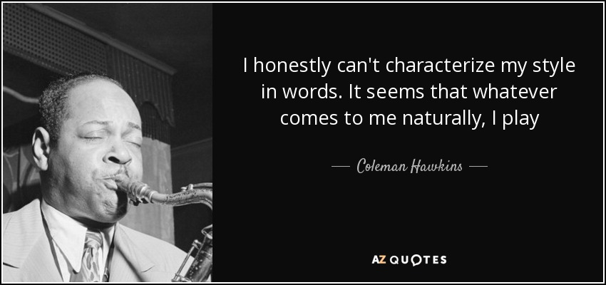 I honestly can't characterize my style in words. It seems that whatever comes to me naturally, I play - Coleman Hawkins