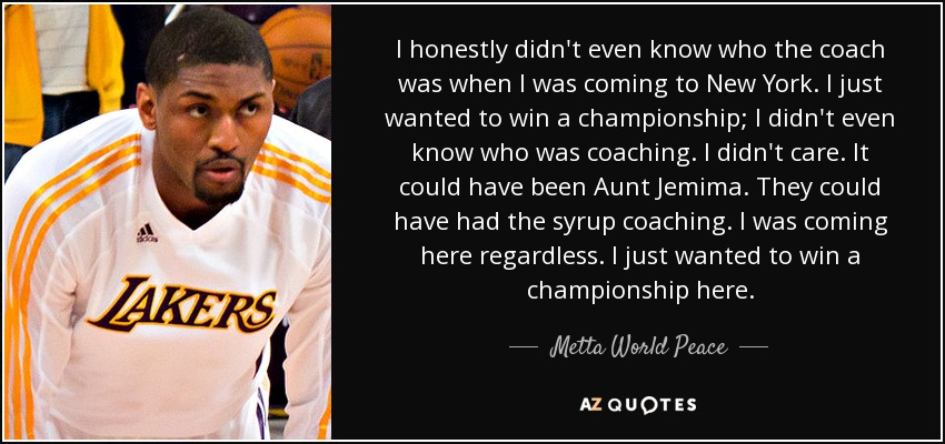 I honestly didn't even know who the coach was when I was coming to New York. I just wanted to win a championship; I didn't even know who was coaching. I didn't care. It could have been Aunt Jemima. They could have had the syrup coaching. I was coming here regardless. I just wanted to win a championship here. - Metta World Peace