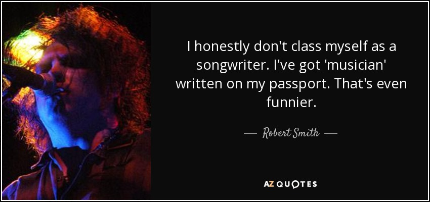 I honestly don't class myself as a songwriter. I've got 'musician' written on my passport. That's even funnier. - Robert Smith