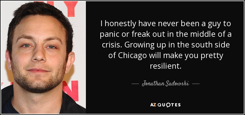 I honestly have never been a guy to panic or freak out in the middle of a crisis. Growing up in the south side of Chicago will make you pretty resilient. - Jonathan Sadowski