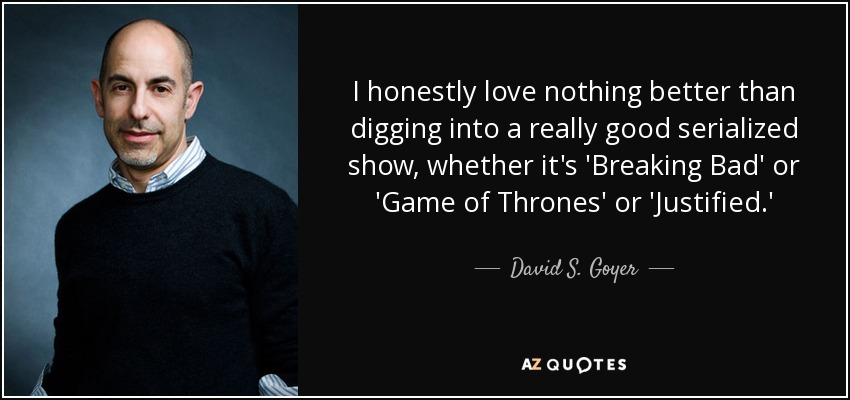 I honestly love nothing better than digging into a really good serialized show, whether it's 'Breaking Bad' or 'Game of Thrones' or 'Justified.' - David S. Goyer