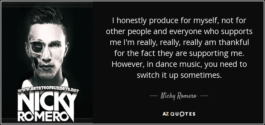 I honestly produce for myself, not for other people and everyone who supports me I'm really, really, really am thankful for the fact they are supporting me. However, in dance music, you need to switch it up sometimes. - Nicky Romero