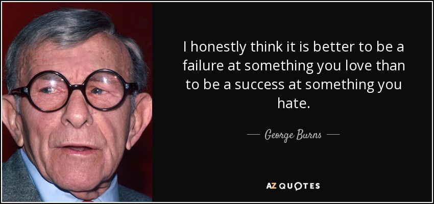 I honestly think it is better to be a failure at something you love than to be a success at something you hate. - George Burns