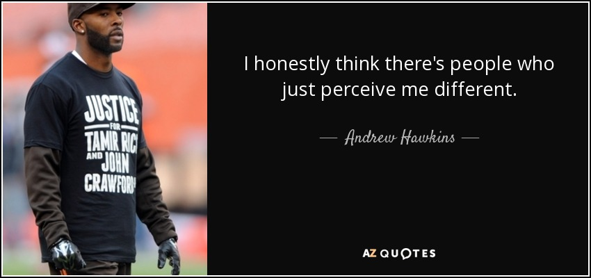 I honestly think there's people who just perceive me different. - Andrew Hawkins