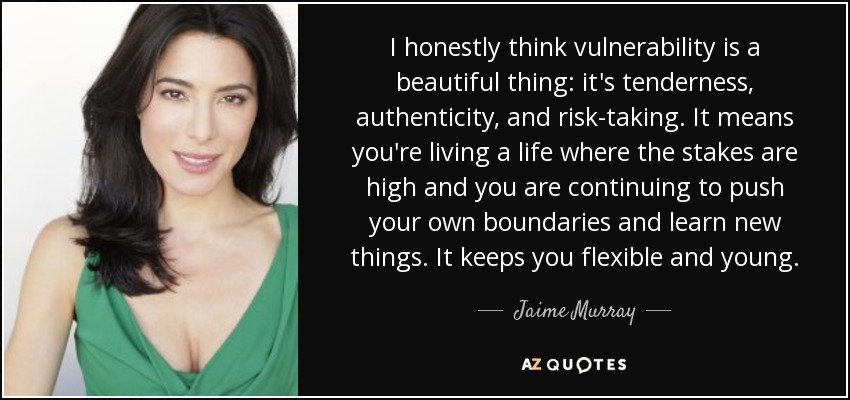 I honestly think vulnerability is a beautiful thing: it's tenderness, authenticity, and risk-taking. It means you're living a life where the stakes are high and you are continuing to push your own boundaries and learn new things. It keeps you flexible and young. - Jaime Murray