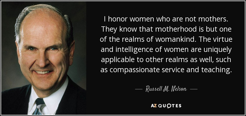 I honor women who are not mothers. They know that motherhood is but one of the realms of womankind. The virtue and intelligence of women are uniquely applicable to other realms as well, such as compassionate service and teaching. - Russell M. Nelson