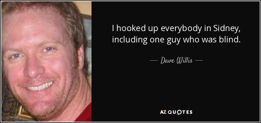 I hooked up everybody in Sidney, including one guy who was blind. - Dave Willis
