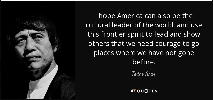 I hope America can also be the cultural leader of the world, and use this frontier spirit to lead and show others that we need courage to go places where we have not gone before. - Tadao Ando