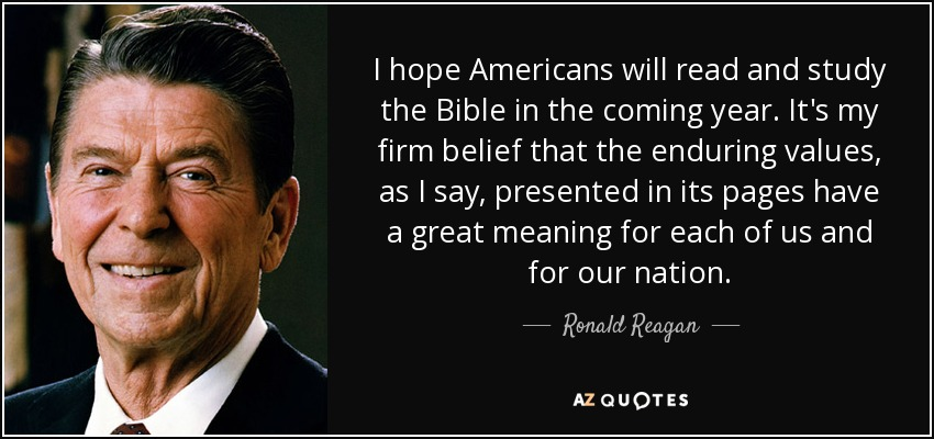 I hope Americans will read and study the Bible in the coming year. It's my firm belief that the enduring values, as I say, presented in its pages have a great meaning for each of us and for our nation. - Ronald Reagan