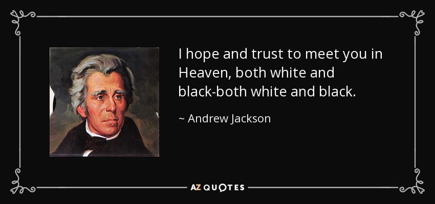 I hope and trust to meet you in Heaven, both white and black-both white and black. - Andrew Jackson