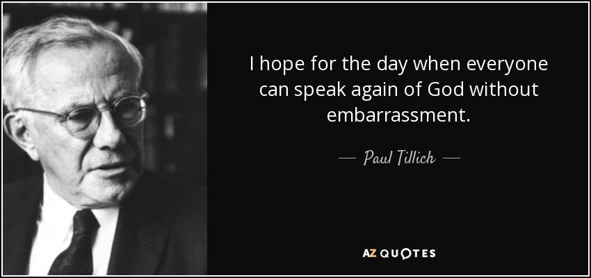 I hope for the day when everyone can speak again of God without embarrassment. - Paul Tillich