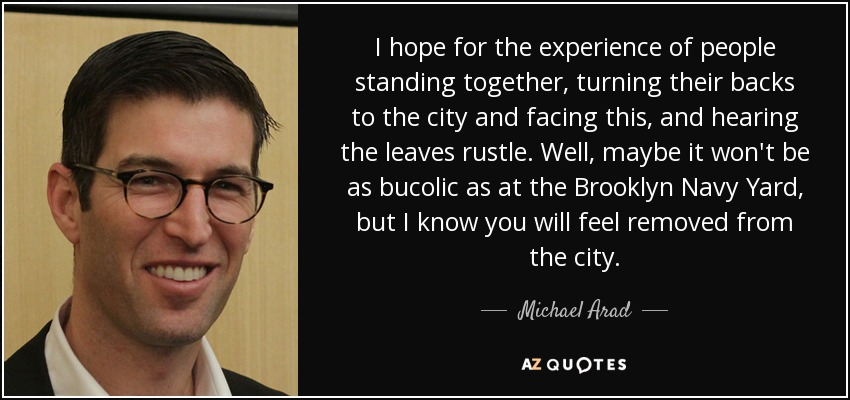 I hope for the experience of people standing together, turning their backs to the city and facing this, and hearing the leaves rustle. Well, maybe it won't be as bucolic as at the Brooklyn Navy Yard, but I know you will feel removed from the city. - Michael Arad