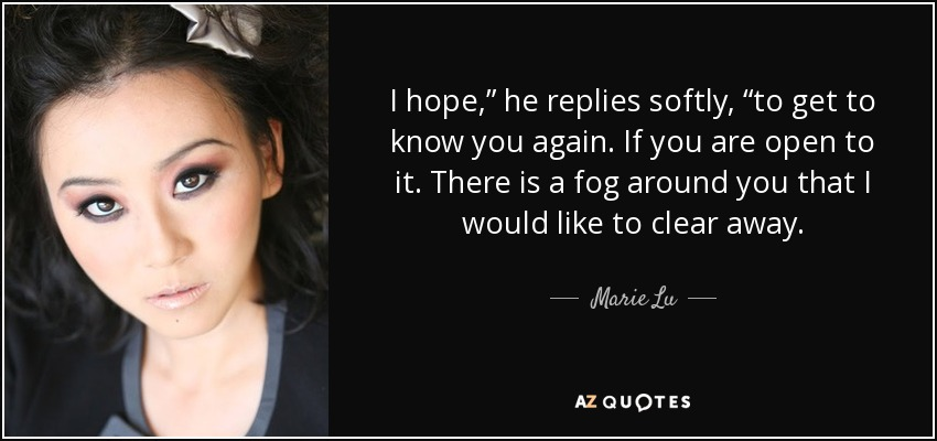 "I hope,"" he replies softly, ""to get to know you again. If you are open to it. There is a fog around you that I would like to clear away. - Marie Lu"