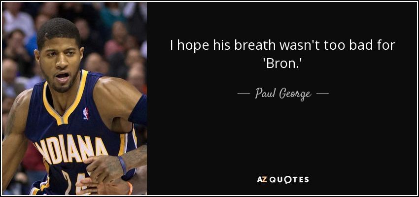 I hope his breath wasn't too bad for 'Bron.' - Paul George