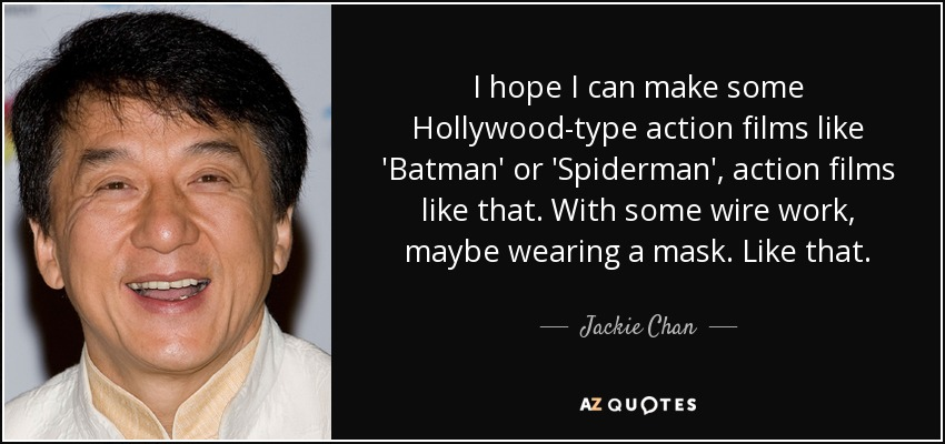 I hope I can make some Hollywood-type action films like 'Batman' or 'Spiderman', action films like that. With some wire work, maybe wearing a mask. Like that. - Jackie Chan