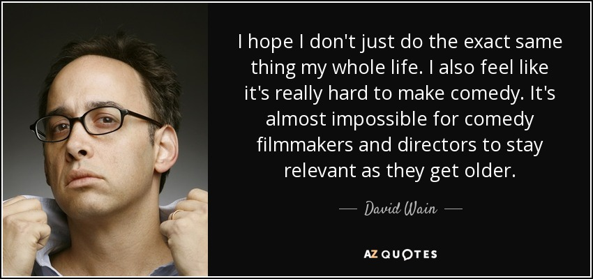I hope I don't just do the exact same thing my whole life. I also feel like it's really hard to make comedy. It's almost impossible for comedy filmmakers and directors to stay relevant as they get older. - David Wain