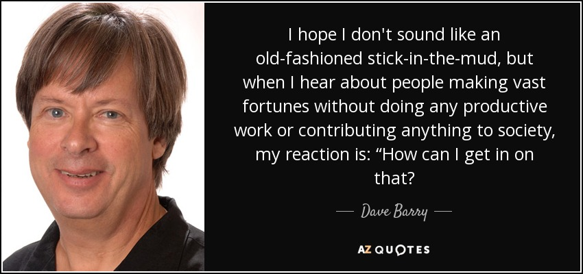 "I hope I don't sound like an old-fashioned stick-in-the-mud, but when I hear about people making vast fortunes without doing any productive work or contributing anything to society, my reaction is: ""How can I get in on that? - Dave Barry"