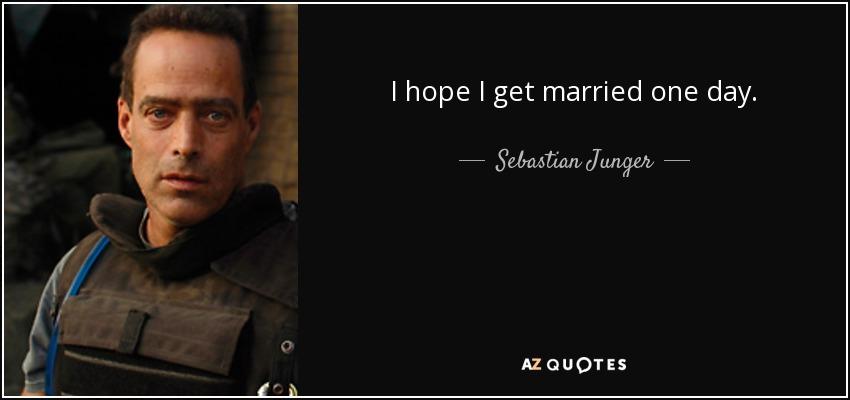 I hope I get married one day. - Sebastian Junger