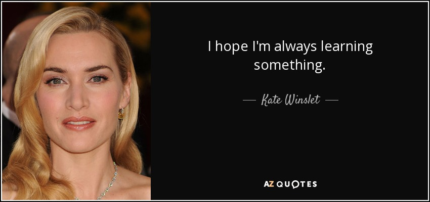 I hope I'm always learning something. - Kate Winslet