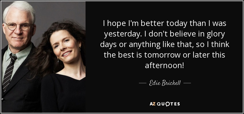 I hope I'm better today than I was yesterday. I don't believe in glory days or anything like that, so I think the best is tomorrow or later this afternoon! - Edie Brickell