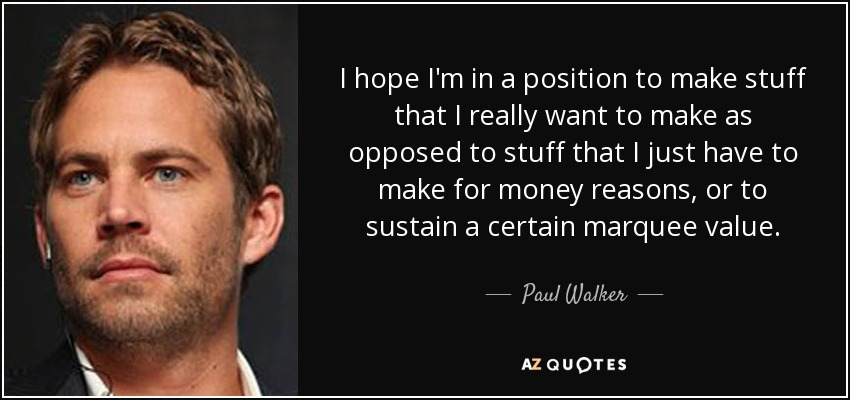 I hope I'm in a position to make stuff that I really want to make as opposed to stuff that I just have to make for money reasons, or to sustain a certain marquee value. - Paul Walker
