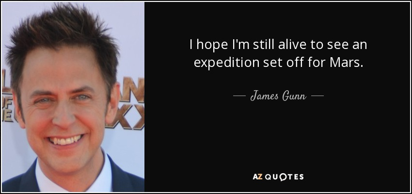 I hope I'm still alive to see an expedition set off for Mars. - James Gunn
