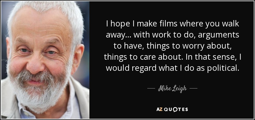 I hope I make films where you walk away . . . with work to do, arguments to have, things to worry about, things to care about. In that sense, I would regard what I do as political. - Mike Leigh